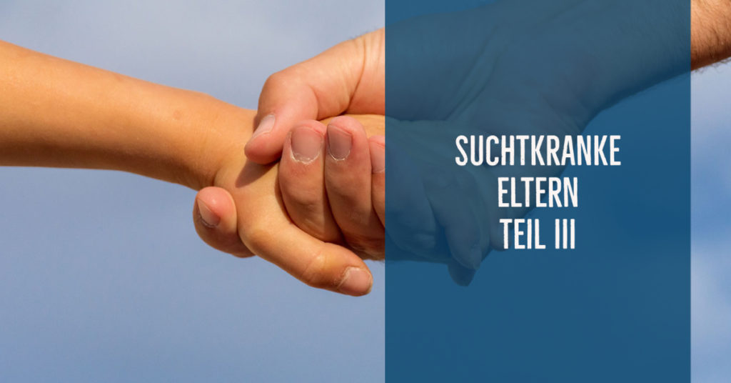 Suchtkranke Eltern – ein psychisches Risiko für Kinder!? Teil 3: Entwicklung der Kinder, Resilienzförderung, Hilfen.