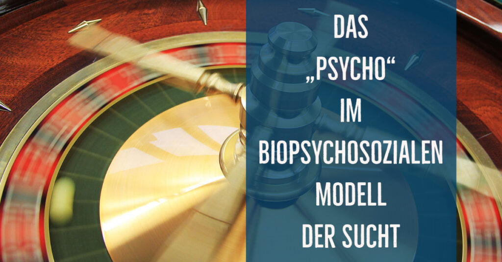 """Das """"Psycho"""" im biopsychosozialen Modell der Sucht – die psychologischen Zugänge zur Entstehung und Behandlung"""